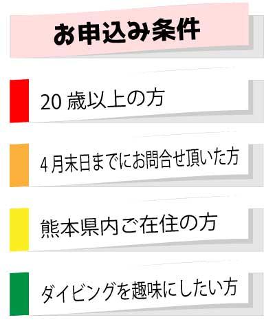 お申込み条件 ・20歳以上の方 ・4月末日までにお問合せ頂いた方 ・熊本県内ご在住の方 ・ダイビングを趣味にしたい方