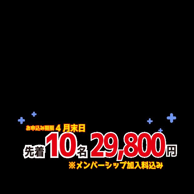 先着10名  お申込み期限 4月末日 料金(税込み) 86,900円 ⇒ 29,800円 ※メンバーシップ加入料込み