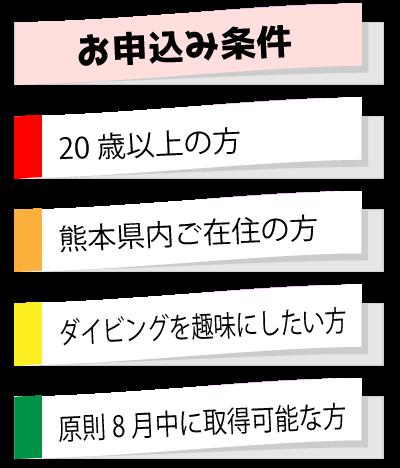 お申込み条件 ・20歳以上の方 ・原則8月中に取得可能な方 ・熊本県内ご在住の方 ・ダイビングを趣味にしたい方